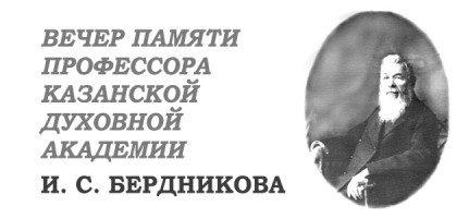 3 марта в Казанской семинарии состоится вечер памяти профессора Казанской духовной академии И. С. Бердникова (приглашаются все желающие)